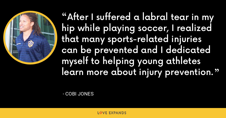 After I suffered a labral tear in my hip while playing soccer, I realized that many sports-related injuries can be prevented and I dedicated myself to helping young athletes learn more about injury prevention. - Cobi Jones