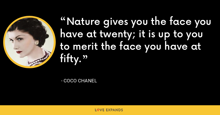 Nature gives you the face you have at twenty; it is up to you to merit the face you have at fifty. - Coco Chanel
