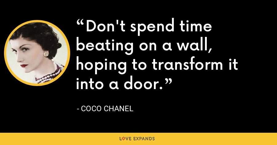Don't spend time beating on a wall, hoping to transform it into a door. - Coco Chanel