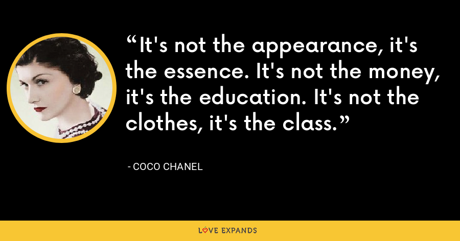 It's not the appearance, it's the essence. It's not the money, it's the education. It's not the clothes, it's the class. - Coco Chanel