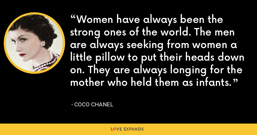 Women have always been the strong ones of the world. The men are always seeking from women a little pillow to put their heads down on. They are always longing for the mother who held them as infants. - Coco Chanel