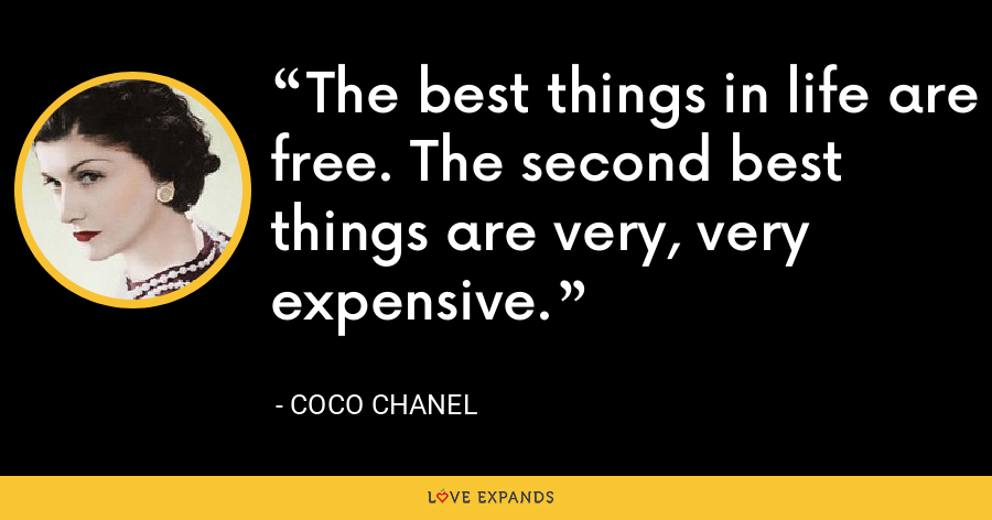 The best things in life are free. The second best things are very, very expensive. - Coco Chanel