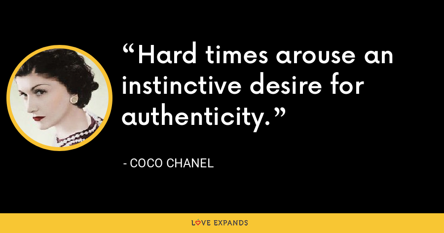 Hard times arouse an instinctive desire for authenticity. - Coco Chanel
