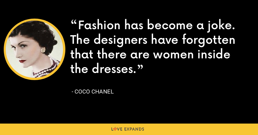 Fashion has become a joke. The designers have forgotten that there are women inside the dresses. - Coco Chanel