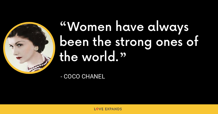 Women have always been the strong ones of the world. - Coco Chanel