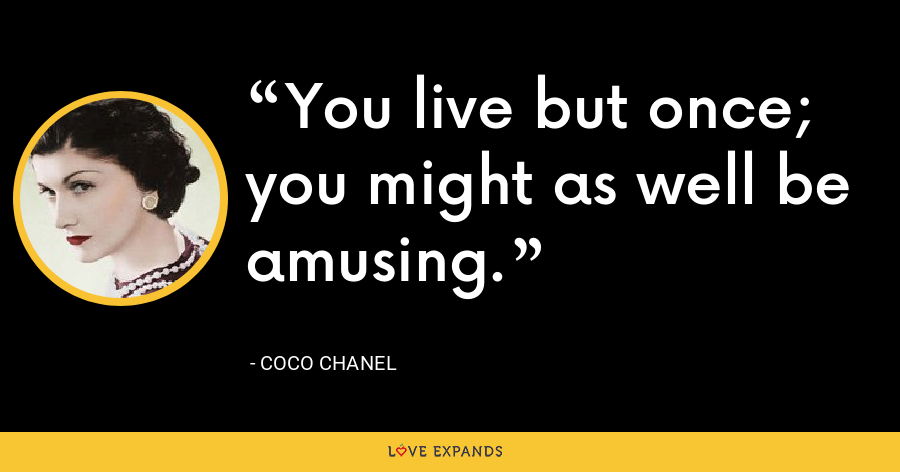 You live but once; you might as well be amusing. - Coco Chanel