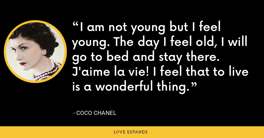 I am not young but I feel young. The day I feel old, I will go to bed and stay there. J'aime la vie! I feel that to live is a wonderful thing. - Coco Chanel