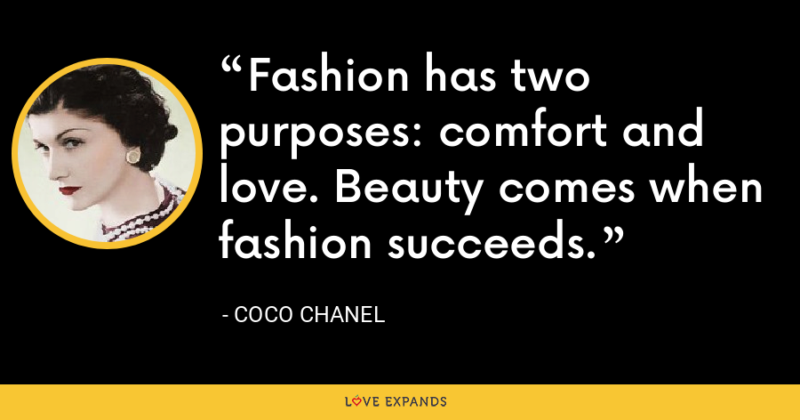 Fashion has two purposes: comfort and love. Beauty comes when fashion succeeds. - Coco Chanel