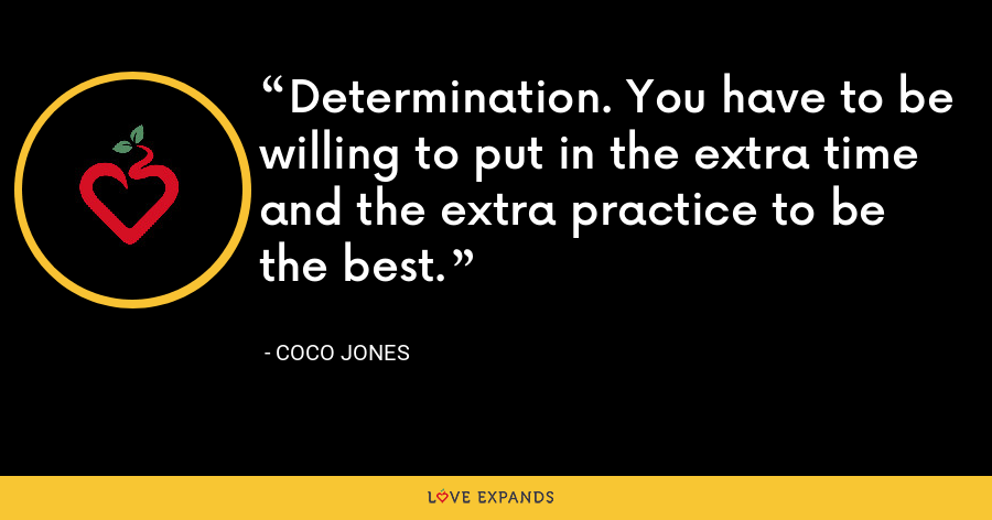 Determination. You have to be willing to put in the extra time and the extra practice to be the best. - Coco Jones