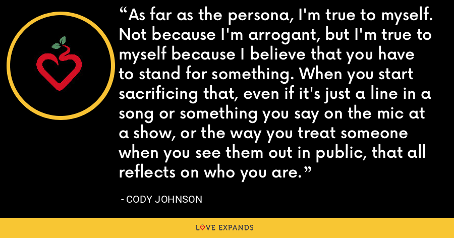 As far as the persona, I'm true to myself. Not because I'm arrogant, but I'm true to myself because I believe that you have to stand for something. When you start sacrificing that, even if it's just a line in a song or something you say on the mic at a show, or the way you treat someone when you see them out in public, that all reflects on who you are. - Cody Johnson