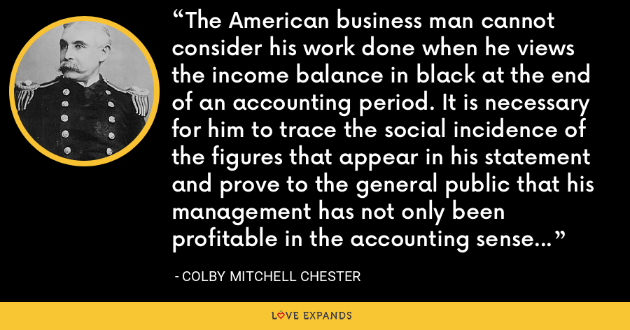 The American business man cannot consider his work done when he views the income balance in black at the end of an accounting period. It is necessary for him to trace the social incidence of the figures that appear in his statement and prove to the general public that his management has not only been profitable in the accounting sense but salutary in terms of popular benefits. - Colby Mitchell Chester