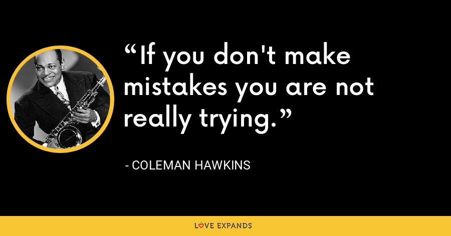 If you don't make mistakes you are not really trying. - Coleman Hawkins
