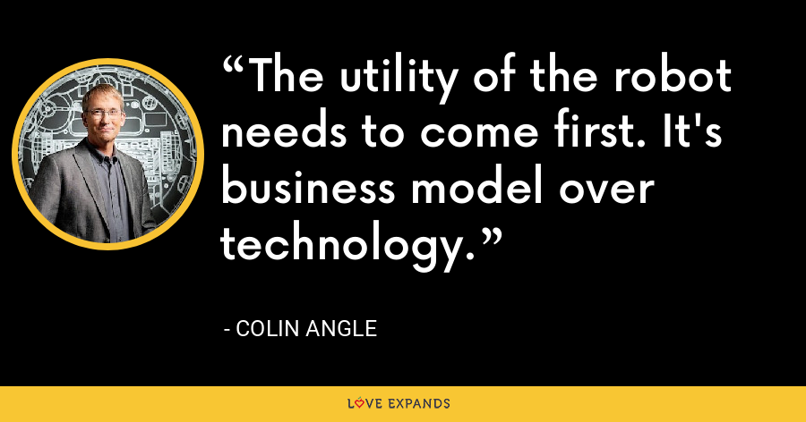The utility of the robot needs to come first. It's business model over technology. - Colin Angle