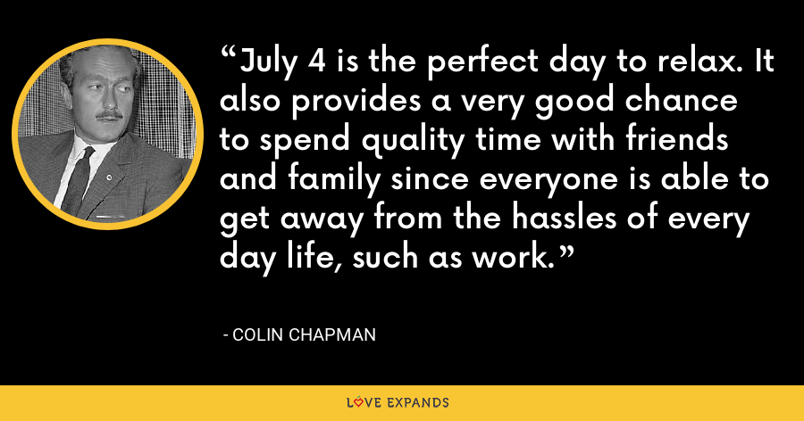 July 4 is the perfect day to relax. It also provides a very good chance to spend quality time with friends and family since everyone is able to get away from the hassles of every day life, such as work. - Colin Chapman