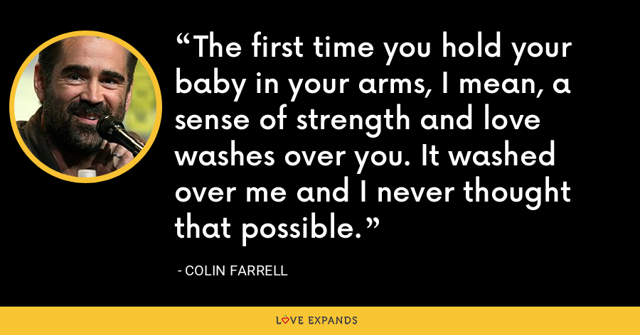The first time you hold your baby in your arms, I mean, a sense of strength and love washes over you. It washed over me and I never thought that possible. - Colin Farrell
