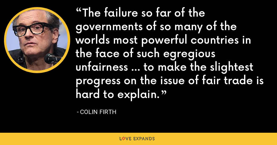 The failure so far of the governments of so many of the worlds most powerful countries in the face of such egregious unfairness ... to make the slightest progress on the issue of fair trade is hard to explain. - Colin Firth