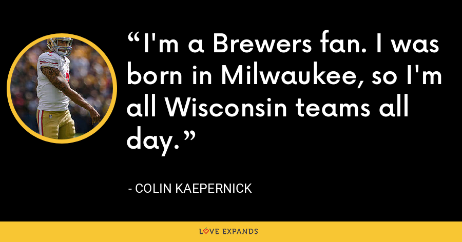 I'm a Brewers fan. I was born in Milwaukee, so I'm all Wisconsin teams all day. - Colin Kaepernick