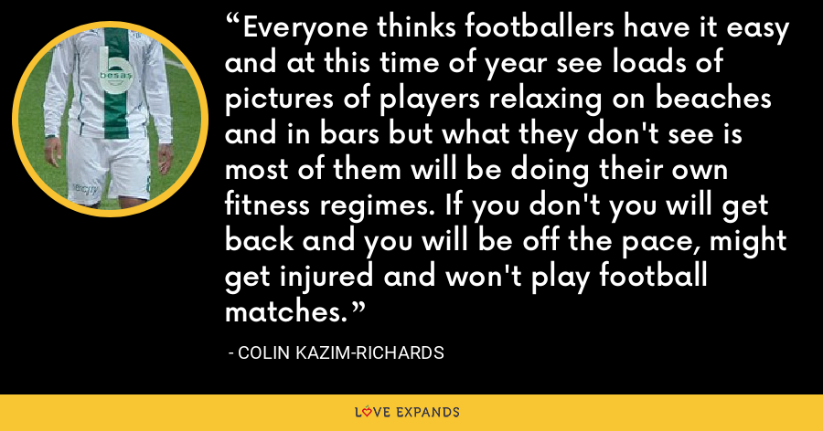 Everyone thinks footballers have it easy and at this time of year see loads of pictures of players relaxing on beaches and in bars but what they don't see is most of them will be doing their own fitness regimes. If you don't you will get back and you will be off the pace, might get injured and won't play football matches. - Colin Kazim-Richards