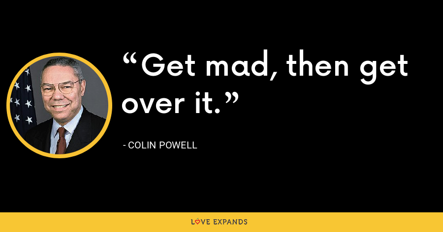 Get mad, then get over it. - Colin Powell