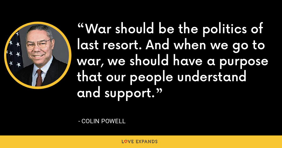 War should be the politics of last resort. And when we go to war, we should have a purpose that our people understand and support. - Colin Powell