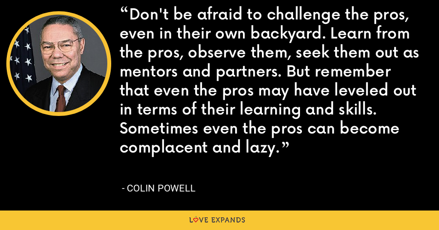 Don't be afraid to challenge the pros, even in their own backyard. Learn from the pros, observe them, seek them out as mentors and partners. But remember that even the pros may have leveled out in terms of their learning and skills. Sometimes even the pros can become complacent and lazy. - Colin Powell