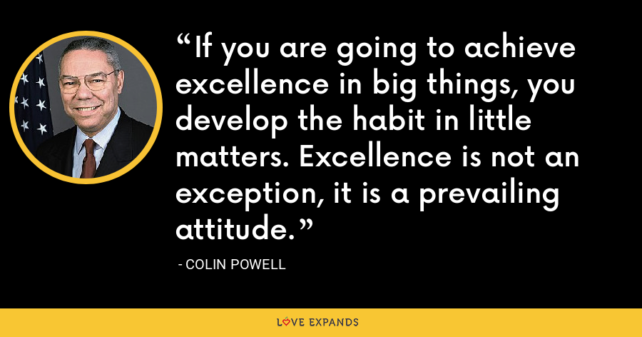 If you are going to achieve excellence in big things, you develop the habit in little matters. Excellence is not an exception, it is a prevailing attitude. - Colin Powell