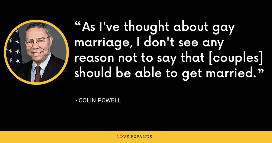 As I've thought about gay marriage, I don't see any reason not to say that [couples] should be able to get married. - Colin Powell