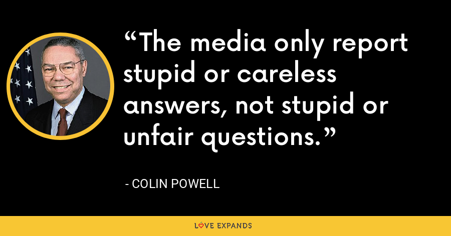 The media only report stupid or careless answers, not stupid or unfair questions. - Colin Powell
