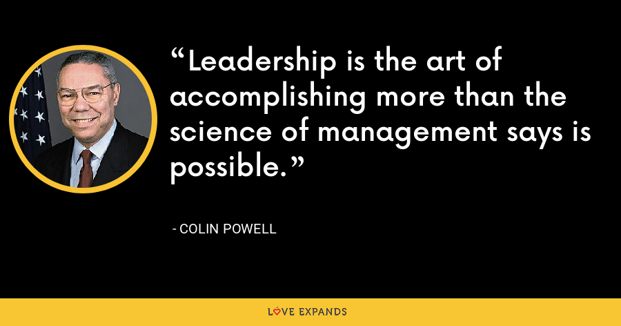 Leadership is the art of accomplishing more than the science of management says is possible. - Colin Powell