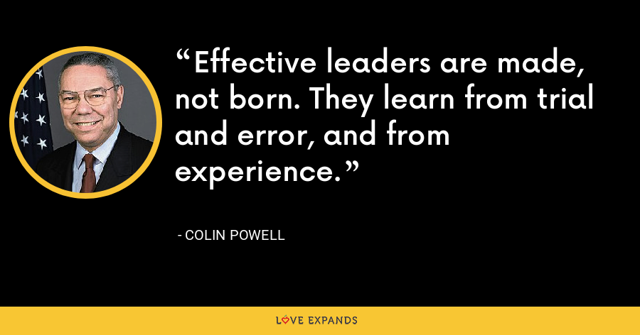 Effective leaders are made, not born. They learn from trial and error, and from experience. - Colin Powell