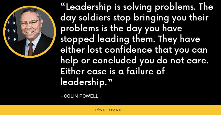 Leadership is solving problems. The day soldiers stop bringing you their problems is the day you have stopped leading them. They have either lost confidence that you can help or concluded you do not care. Either case is a failure of leadership. - Colin Powell