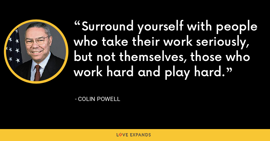 Surround yourself with people who take their work seriously, but not themselves, those who work hard and play hard. - Colin Powell