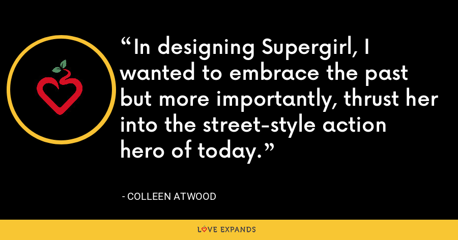 In designing Supergirl, I wanted to embrace the past but more importantly, thrust her into the street-style action hero of today. - Colleen Atwood