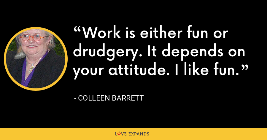 Work is either fun or drudgery. It depends on your attitude. I like fun. - Colleen Barrett