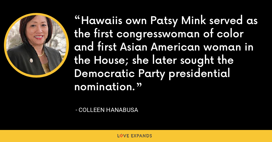 Hawaiis own Patsy Mink served as the first congresswoman of color and first Asian American woman in the House; she later sought the Democratic Party presidential nomination. - Colleen Hanabusa