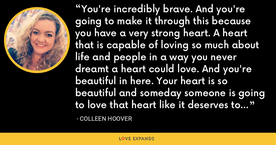 You're incredibly brave. And you're going to make it through this because you have a very strong heart. A heart that is capable of loving so much about life and people in a way you never dreamt a heart could love. And you're beautiful in here. Your heart is so beautiful and someday someone is going to love that heart like it deserves to be loved. - Colleen Hoover