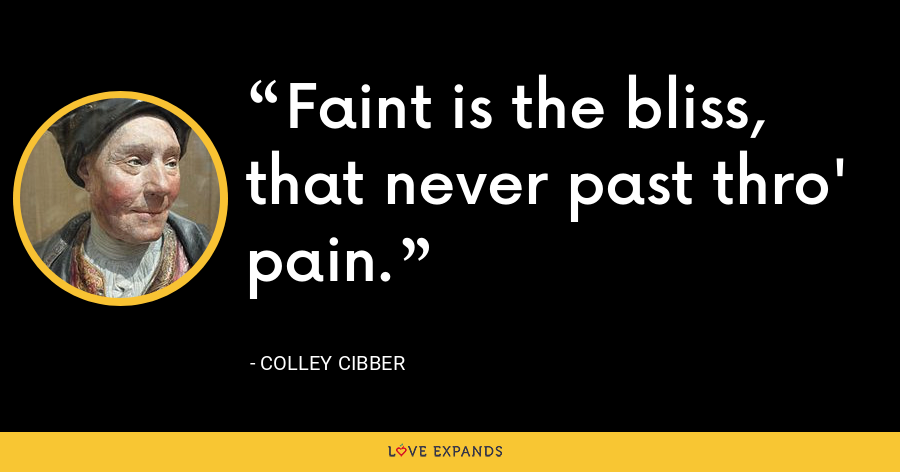 Faint is the bliss, that never past thro' pain. - Colley Cibber