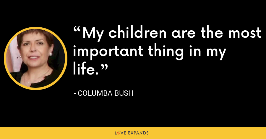 My children are the most important thing in my life. - Columba Bush