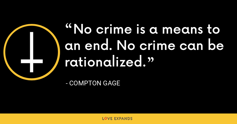 No crime is a means to an end. No crime can be rationalized. - Compton Gage
