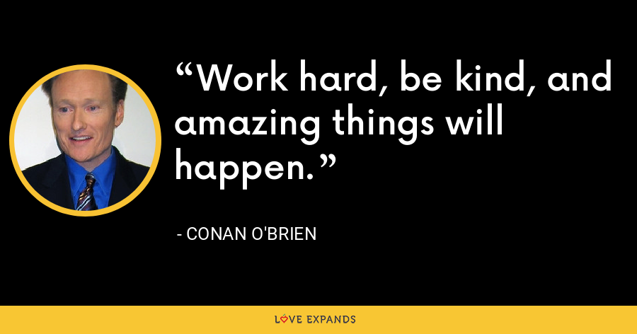 Work hard, be kind, and amazing things will happen. - Conan O'Brien