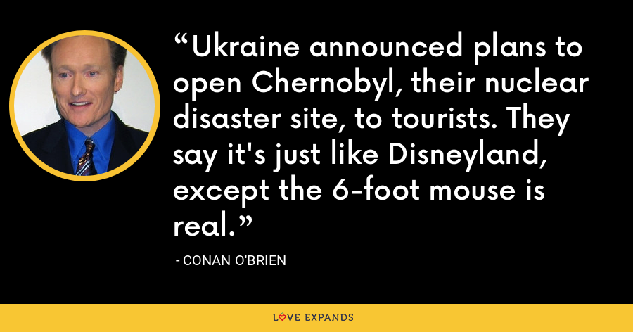 Ukraine announced plans to open Chernobyl, their nuclear disaster site, to tourists. They say it's just like Disneyland, except the 6-foot mouse is real. - Conan O'Brien