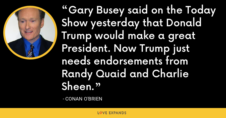 Gary Busey said on the Today Show yesterday that Donald Trump would make a great President. Now Trump just needs endorsements from Randy Quaid and Charlie Sheen. - Conan O'Brien