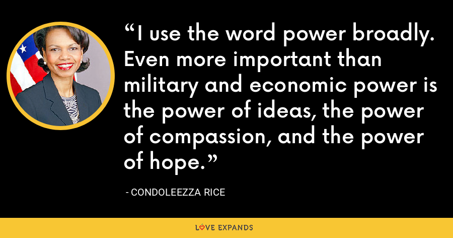 I use the word power broadly. Even more important than military and economic power is the power of ideas, the power of compassion, and the power of hope. - Condoleezza Rice