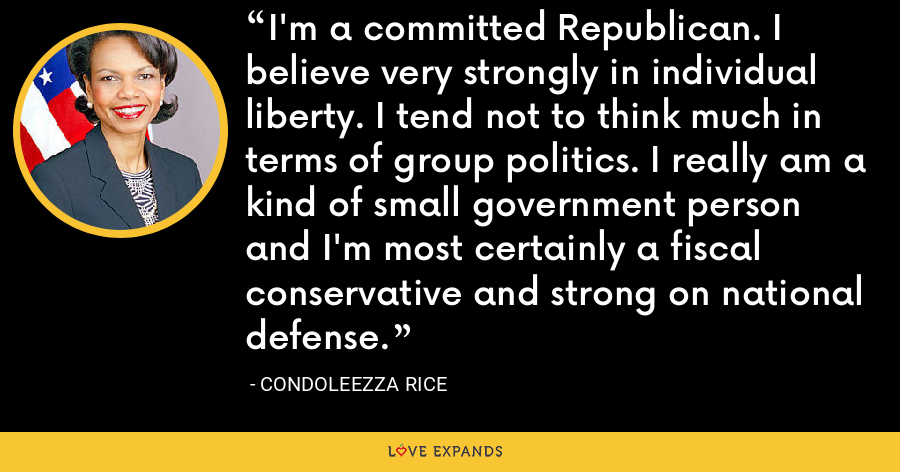 I'm a committed Republican. I believe very strongly in individual liberty. I tend not to think much in terms of group politics. I really am a kind of small government person and I'm most certainly a fiscal conservative and strong on national defense. - Condoleezza Rice