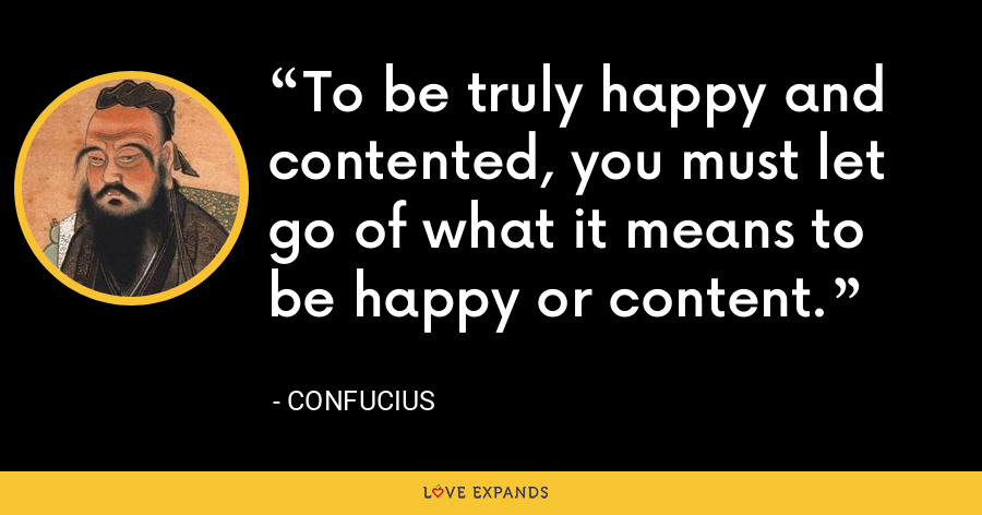 To be truly happy and contented, you must let go of what it means to be happy or content. - Confucius
