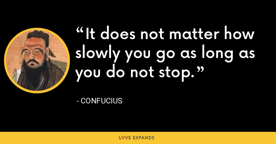 It does not matter how slowly you go as long as you do not stop. - Confucius