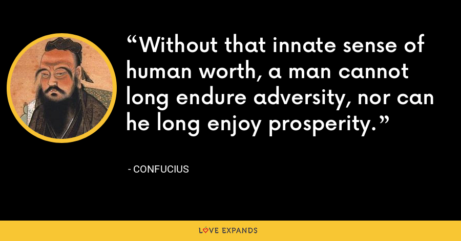 Without that innate sense of human worth, a man cannot long endure adversity, nor can he long enjoy prosperity. - Confucius