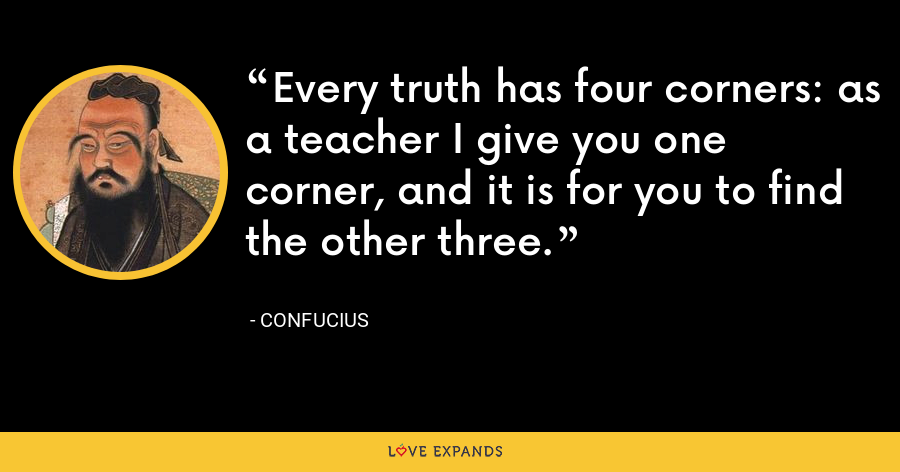 Every truth has four corners: as a teacher I give you one corner, and it is for you to find the other three. - Confucius