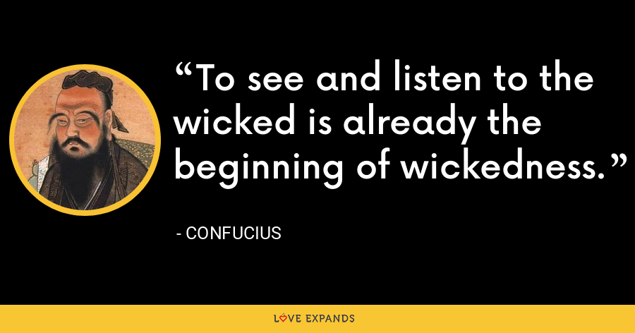 To see and listen to the wicked is already the beginning of wickedness. - Confucius