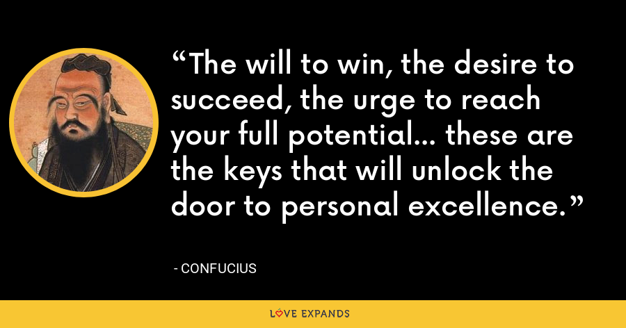The will to win, the desire to succeed, the urge to reach your full potential... these are the keys that will unlock the door to personal excellence. - Confucius